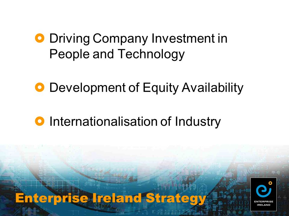 Enterprise Ireland Strategy  Driving Company Investment in People and Technology  Development of Equity Availability  Internationalisation of Industry