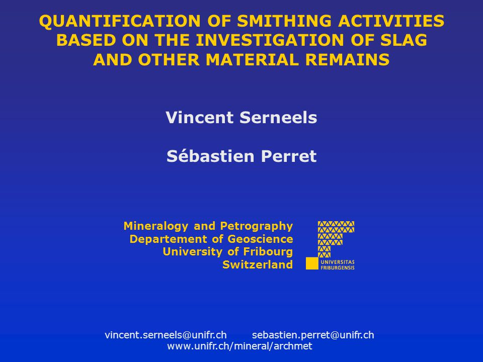 QUANTIFICATION OF SMITHING ACTIVITIES BASED ON THE INVESTIGATION OF SLAG AND OTHER MATERIAL REMAINS Vincent Serneels Sébastien Perret Mineralogy and P