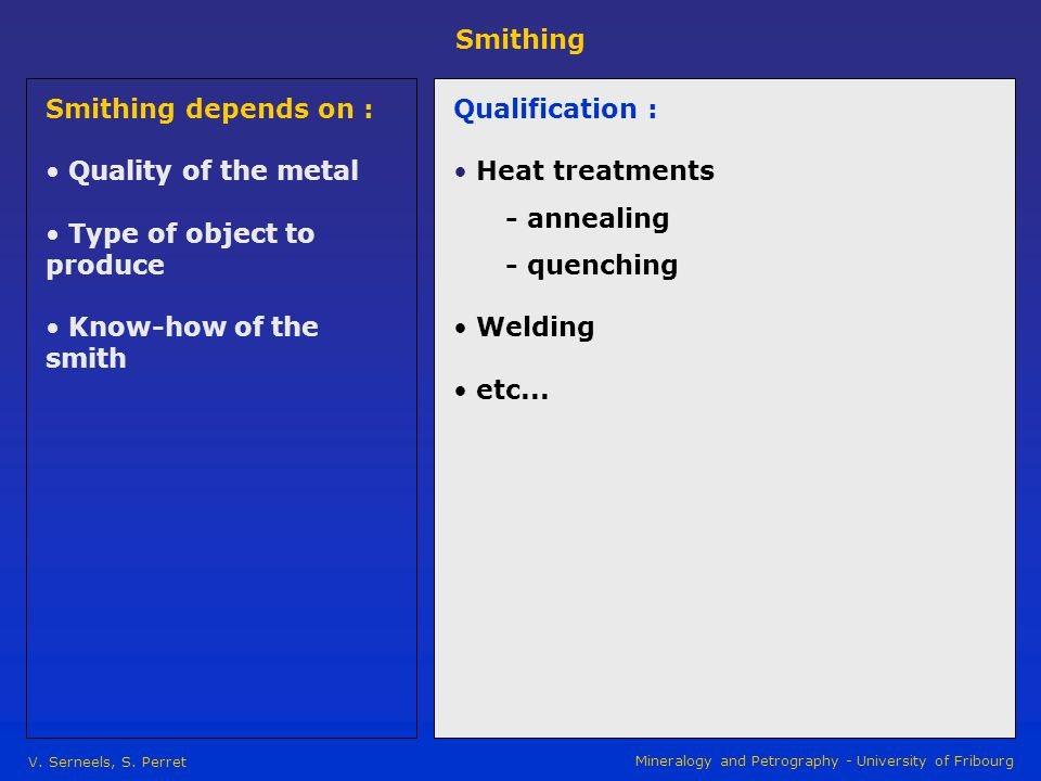 Smithing V. Serneels, S. Perret Mineralogy and Petrography - University of Fribourg Smithing depends on : Quality of the metal Type of object to produ