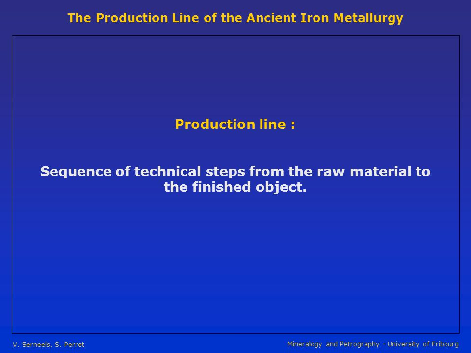 The Production Line of the Ancient Iron Metallurgy V. Serneels, S. Perret Mineralogy and Petrography - University of Fribourg Production line : Sequen