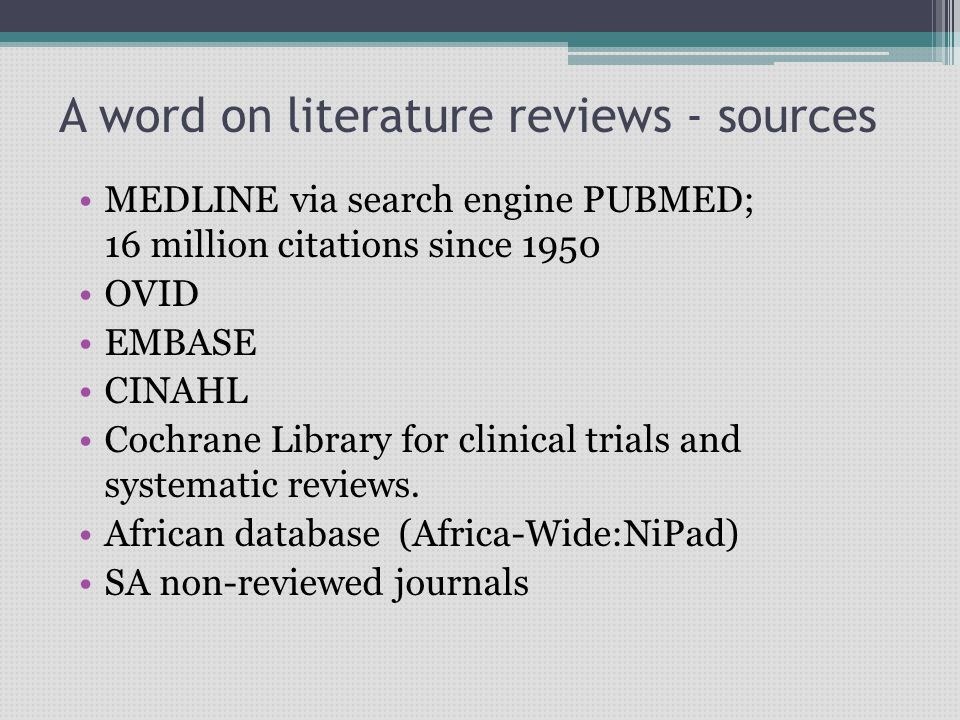 A word on literature reviews - sources MEDLINE via search engine PUBMED; 16 million citations since 1950 OVID EMBASE CINAHL Cochrane Library for clini