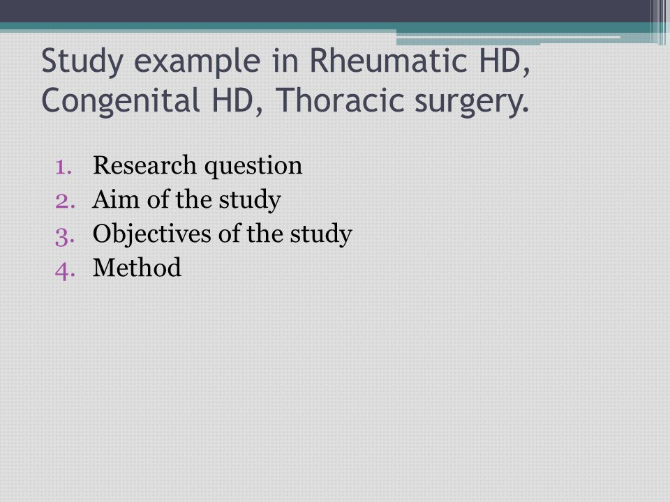 Study example in Rheumatic HD, Congenital HD, Thoracic surgery. 1.Research question 2.Aim of the study 3.Objectives of the study 4.Method