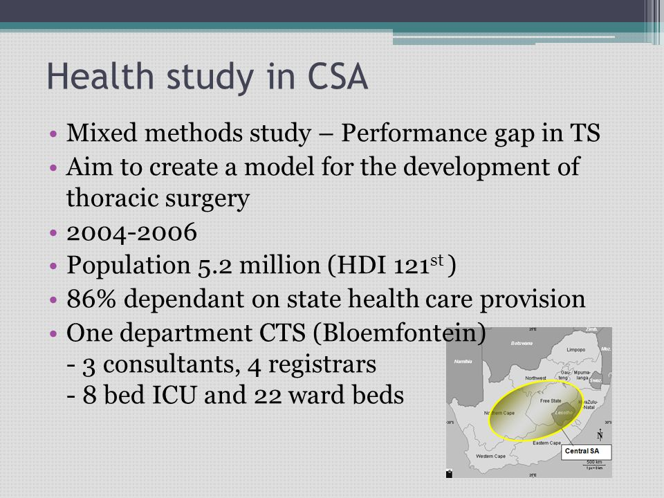 Health study in CSA Mixed methods study – Performance gap in TS Aim to create a model for the development of thoracic surgery 2004-2006 Population 5.2 million (HDI 121 st ) 86% dependant on state health care provision One department CTS (Bloemfontein) - 3 consultants, 4 registrars - 8 bed ICU and 22 ward beds