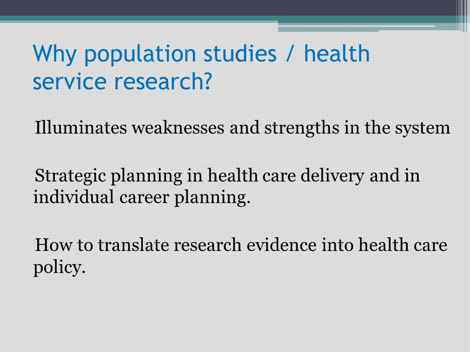 Why population studies / health service research? Illuminates weaknesses and strengths in the system Strategic planning in health care delivery and in