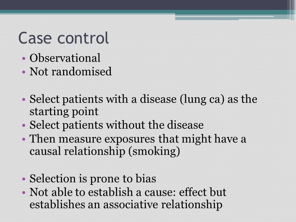 Case control Observational Not randomised Select patients with a disease (lung ca) as the starting point Select patients without the disease Then measure exposures that might have a causal relationship (smoking) Selection is prone to bias Not able to establish a cause: effect but establishes an associative relationship