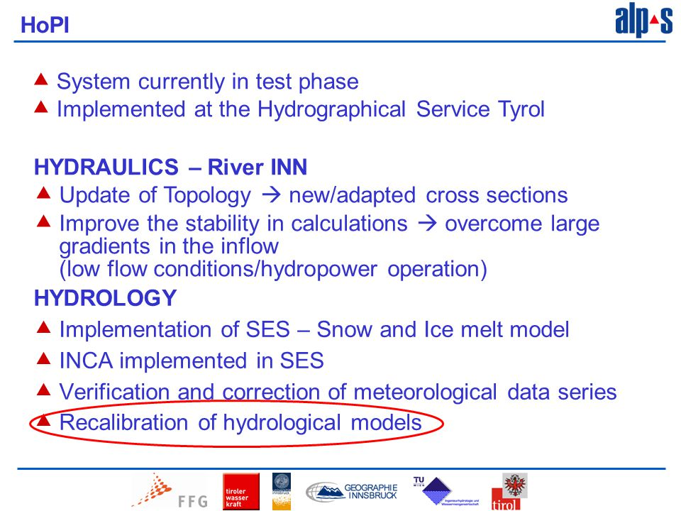 HYDRAULICS – River INN  Update of Topology  new/adapted cross sections  Improve the stability in calculations  overcome large gradients in the inflow (low flow conditions/hydropower operation) HYDROLOGY  Implementation of SES – Snow and Ice melt model  INCA implemented in SES  Verification and correction of meteorological data series  Recalibration of hydrological models HoPI  System currently in test phase  Implemented at the Hydrographical Service Tyrol