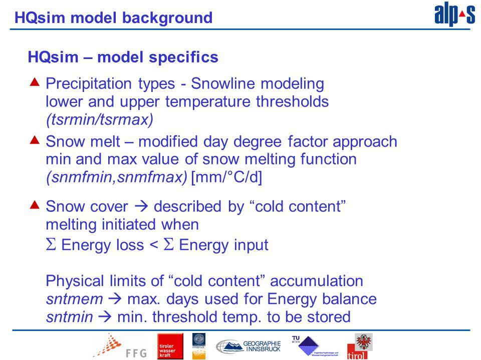 HQsim model background HQsim – model specifics  Precipitation types - Snowline modeling lower and upper temperature thresholds (tsrmin/tsrmax)  Snow melt – modified day degree factor approach min and max value of snow melting function (snmfmin,snmfmax) [mm/°C/d]  Snow cover  described by cold content melting initiated when  Energy loss <  Energy input Physical limits of cold content accumulation sntmem  max.