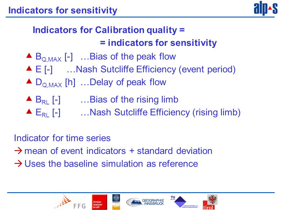Indicators for sensitivity  B Q,MAX [-] …Bias of the peak flow  E [-]…Nash Sutcliffe Efficiency (event period)  D Q,MAX [h]…Delay of peak flow  B RL [-] …Bias of the rising limb  E RL [-]…Nash Sutcliffe Efficiency (rising limb) Indicator for time series  mean of event indicators + standard deviation  Uses the baseline simulation as reference Indicators for Calibration quality = = indicators for sensitivity