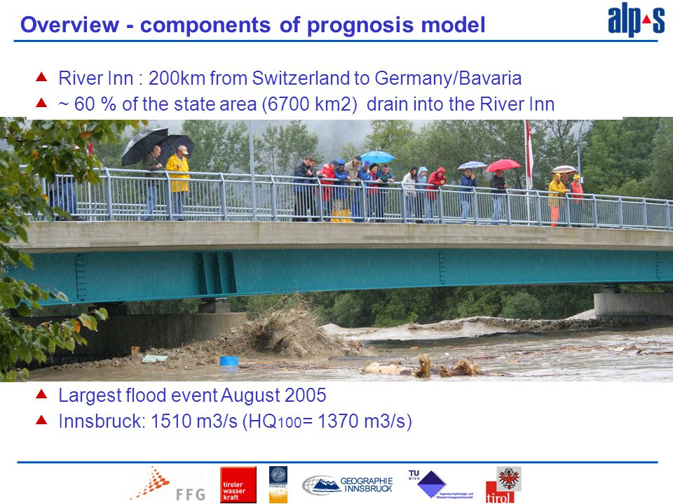 Overview - components of prognosis model Innsbruck  Largest flood event August 2005  Innsbruck: 1510 m3/s (HQ 100 = 1370 m3/s)  River Inn : 200km from Switzerland to Germany/Bavaria  ~ 60 % of the state area (6700 km2) drain into the River Inn
