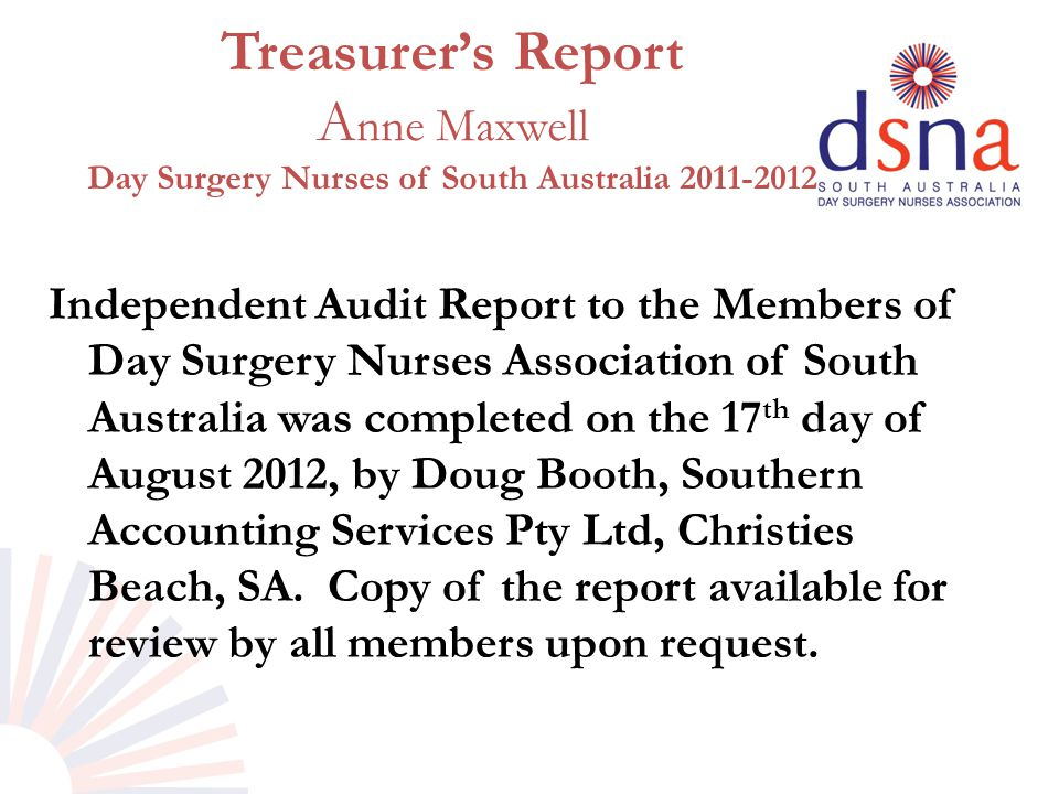 Treasurer's Report A nne Maxwell Day Surgery Nurses of South Australia 2011-2012 Independent Audit Report to the Members of Day Surgery Nurses Association of South Australia was completed on the 17 th day of August 2012, by Doug Booth, Southern Accounting Services Pty Ltd, Christies Beach, SA.