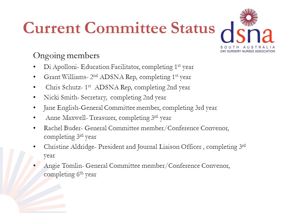 Current Committee Status Ongoing members Di Apolloni- Education Facilitator, completing 1 st year Grant Williams- 2 nd ADSNA Rep, completing 1 st year Chris Schutz- 1 st ADSNA Rep, completing 2nd year Nicki Smith- Secretary, completing 2nd year Jane English-General Committee member, completing 3rd year Anne Maxwell- Treasurer, completing 3 rd year Rachel Buder- General Committee member/Conference Convenor, completing 3 rd year Christine Aldridge- President and Journal Liaison Officer, completing 3 rd year Angie Tomlin- General Committee member/Conference Convenor, completing 6 th year