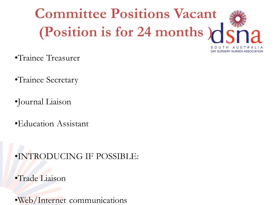Committee Positions Vacant (Position is for 24 months ) Trainee Treasurer Trainee Secretary Journal Liaison Education Assistant INTRODUCING IF POSSIBL