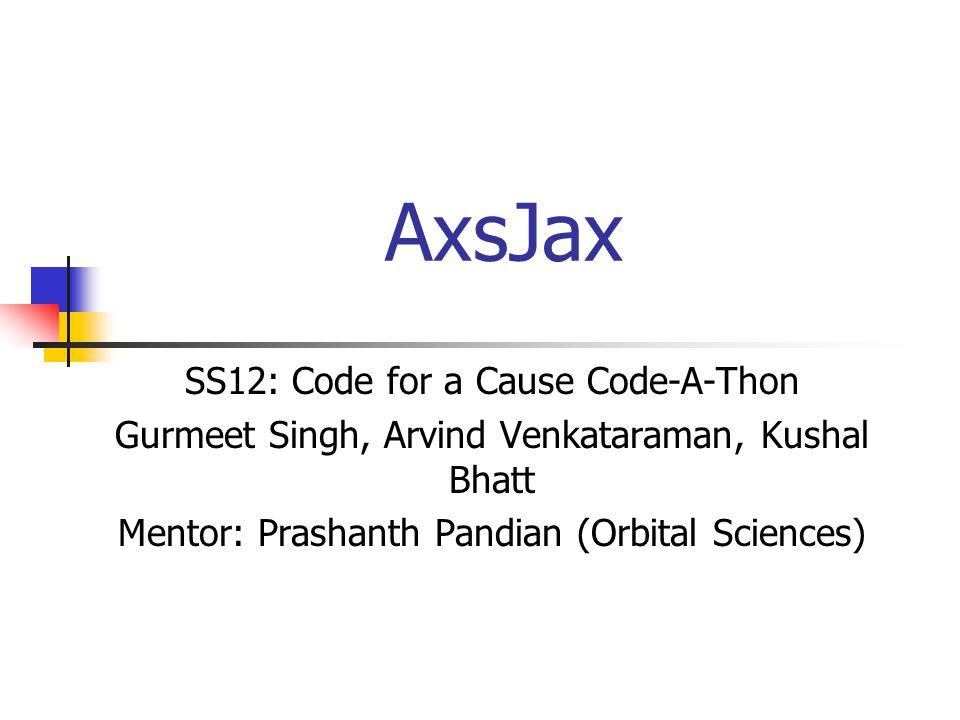 AxsJax SS12: Code for a Cause Code-A-Thon Gurmeet Singh, Arvind Venkataraman, Kushal Bhatt Mentor: Prashanth Pandian (Orbital Sciences)