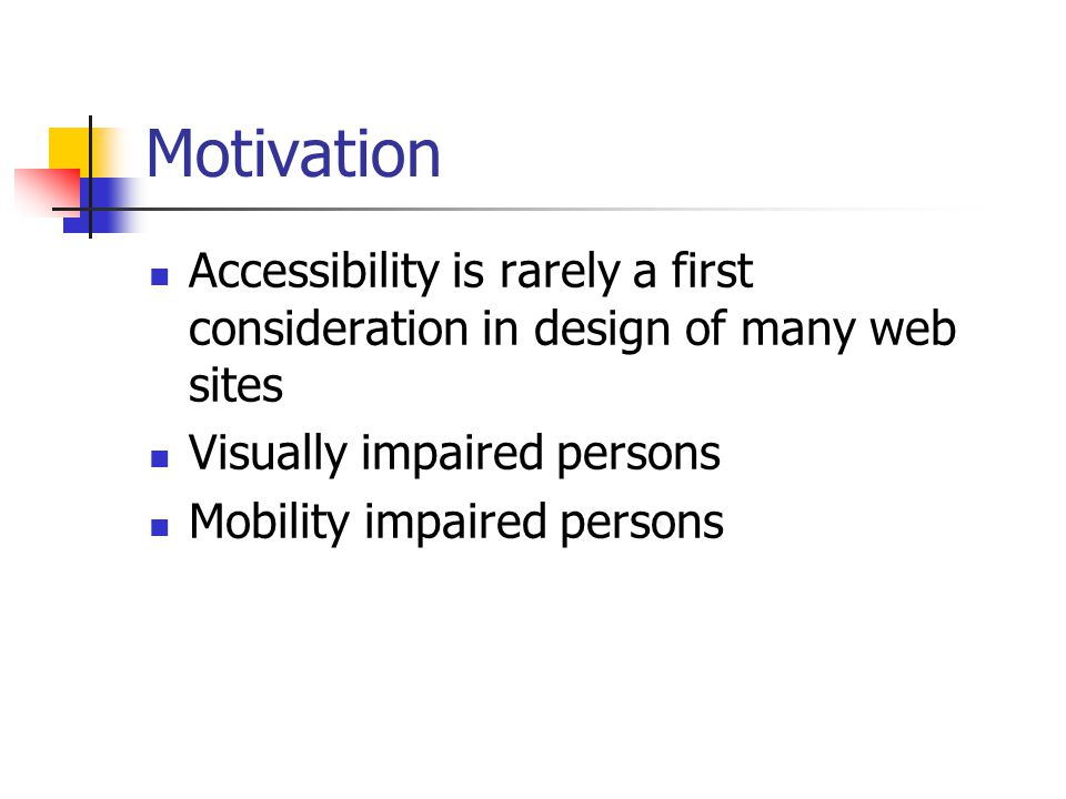 Motivation Accessibility is rarely a first consideration in design of many web sites Visually impaired persons Mobility impaired persons