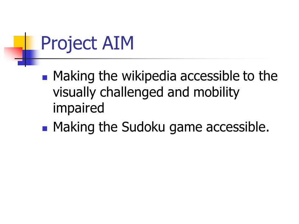 Project AIM Making the wikipedia accessible to the visually challenged and mobility impaired Making the Sudoku game accessible.