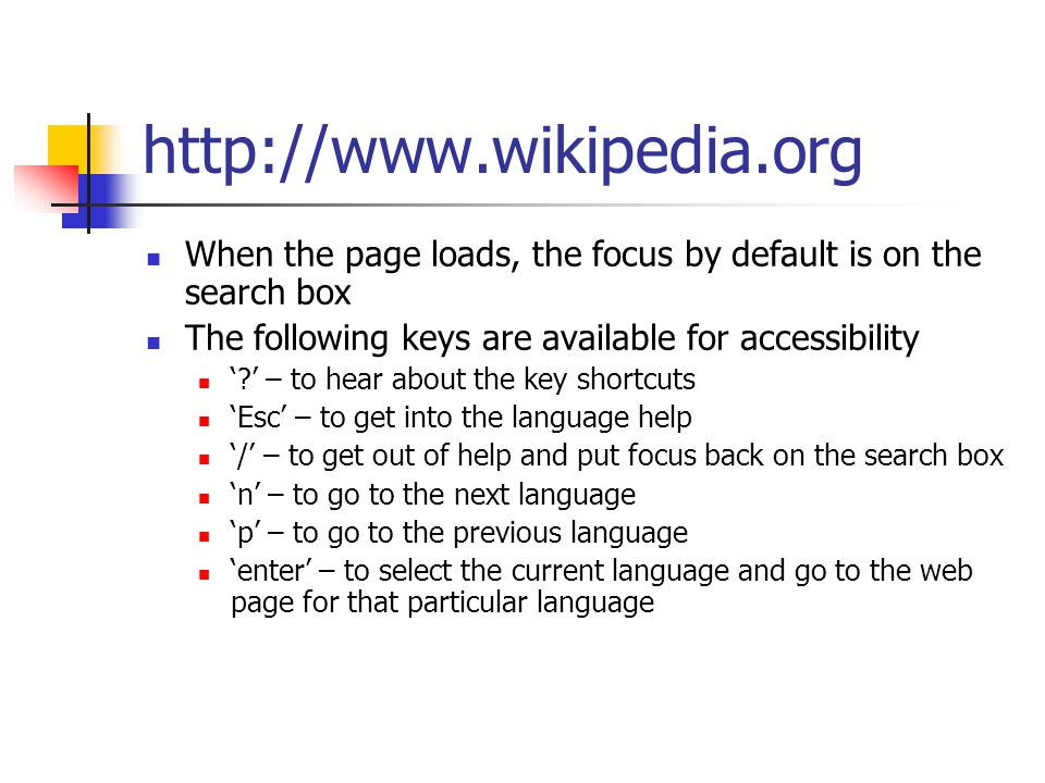http://www.wikipedia.org When the page loads, the focus by default is on the search box The following keys are available for accessibility ' ' – to hear about the key shortcuts 'Esc' – to get into the language help '/' – to get out of help and put focus back on the search box 'n' – to go to the next language 'p' – to go to the previous language 'enter' – to select the current language and go to the web page for that particular language