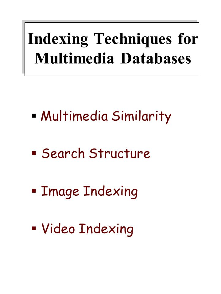 Indexing Techniques for Multimedia Databases  Multimedia Similarity  Search Structure  Image Indexing  Video Indexing