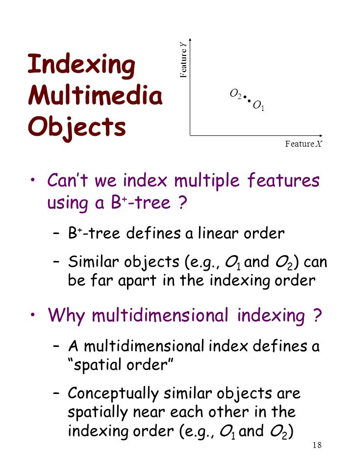 18 Indexing Multimedia Objects Can't we index multiple features using a B + -tree ? –B + -tree defines a linear order –Similar objects (e.g., O 1 and