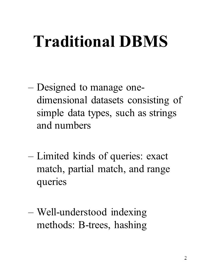 2 Traditional DBMS –Designed to manage one- dimensional datasets consisting of simple data types, such as strings and numbers –Limited kinds of querie