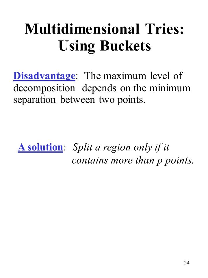 24 Multidimensional Tries: Using Buckets Disadvantage: The maximum level of decomposition depends on the minimum separation between two points. A solu