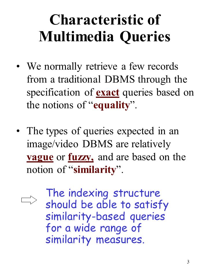 3 Characteristic of Multimedia Queries We normally retrieve a few records from a traditional DBMS through the specification of exact queries based on