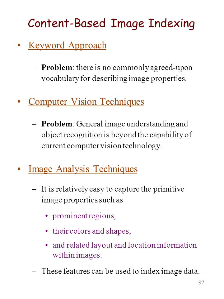 37 Content-Based Image Indexing Keyword Approach –Problem: there is no commonly agreed-upon vocabulary for describing image properties. Computer Visio