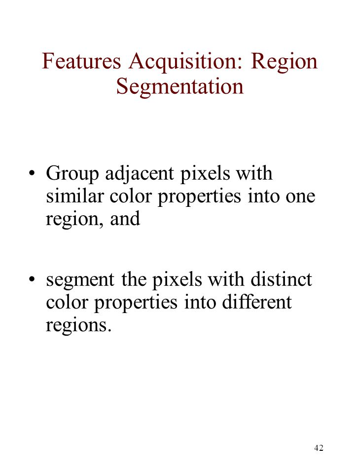 42 Features Acquisition: Region Segmentation Group adjacent pixels with similar color properties into one region, and segment the pixels with distinct