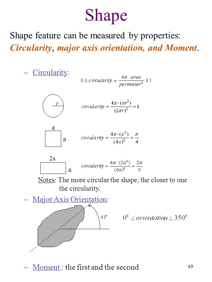 49 Shape Shape feature can be measured by properties: Circularity, major axis orientation, and Moment. –Circularity: Notes: The more circular the shap