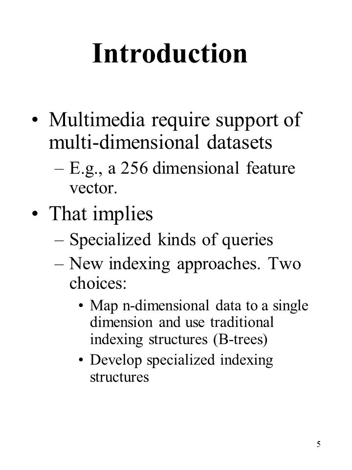 5 Introduction Multimedia require support of multi-dimensional datasets –E.g., a 256 dimensional feature vector. That implies –Specialized kinds of qu