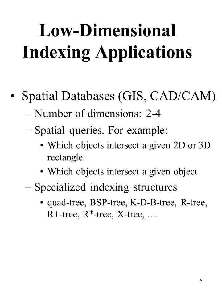 6 Low-Dimensional Indexing Applications Spatial Databases (GIS, CAD/CAM) –Number of dimensions: 2-4 –Spatial queries. For example: Which objects inter