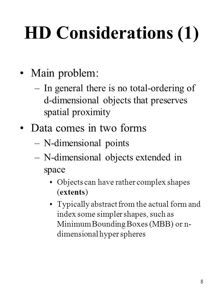 9 HD Considerations (2) Dimensionality curse –As the number of dimensions increases performance tends to degrade (often exponentially) Indexing structures become inefficient for certain kinds of queries Performance is often CPU- bound, not just I/O-bound as in traditional DBMS