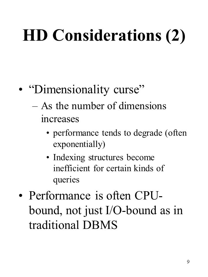 "9 HD Considerations (2) ""Dimensionality curse"" –As the number of dimensions increases performance tends to degrade (often exponentially) Indexing stru"