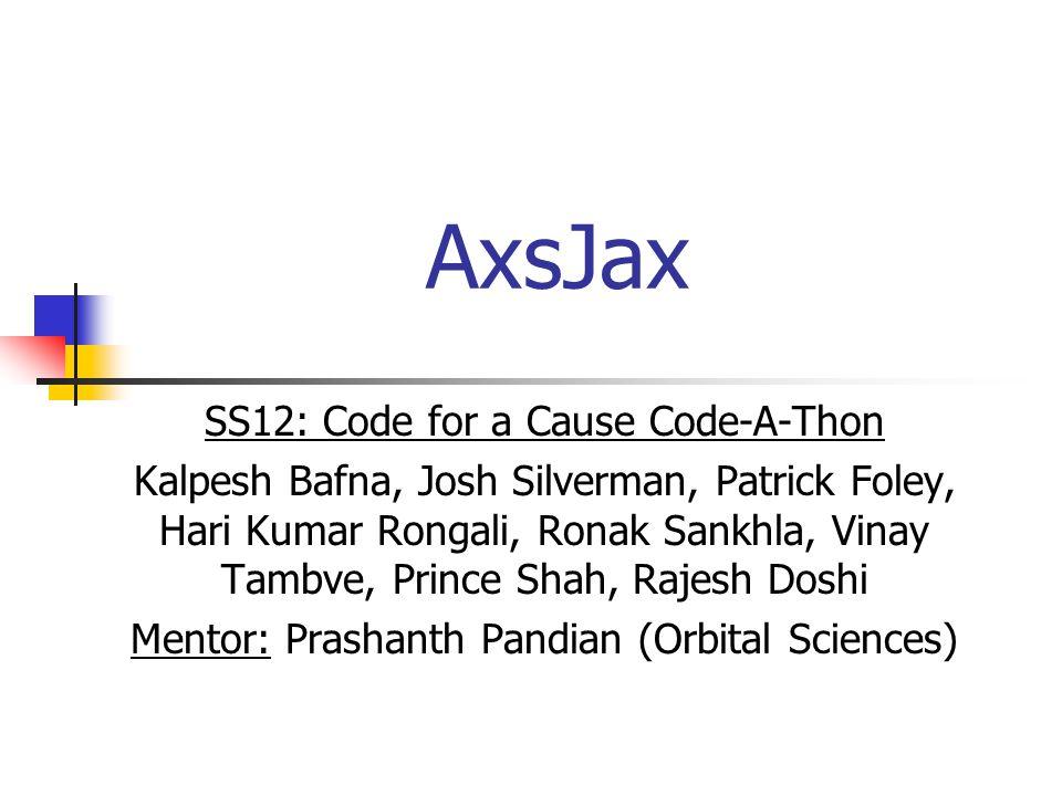 AxsJax SS12: Code for a Cause Code-A-Thon Kalpesh Bafna, Josh Silverman, Patrick Foley, Hari Kumar Rongali, Ronak Sankhla, Vinay Tambve, Prince Shah, Rajesh Doshi Mentor: Prashanth Pandian (Orbital Sciences)