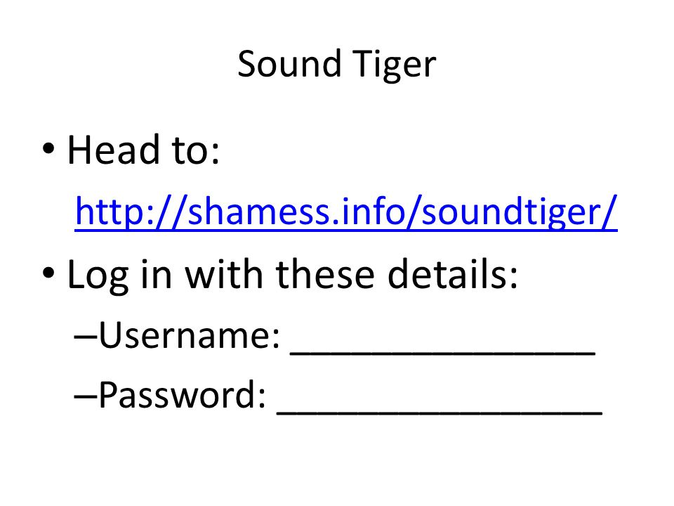 Sound Tiger Head to: http://shamess.info/soundtiger/ Log in with these details: – Username: _______________ – Password: ________________