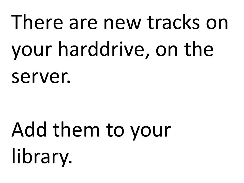 There are new tracks on your harddrive, on the server. Add them to your library.