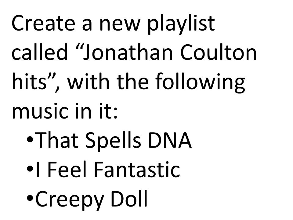 Create a new playlist called Jonathan Coulton hits , with the following music in it: That Spells DNA I Feel Fantastic Creepy Doll