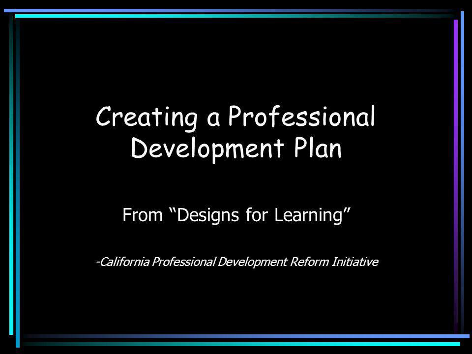 "Creating a Professional Development Plan From ""Designs for Learning"" -California Professional Development Reform Initiative"