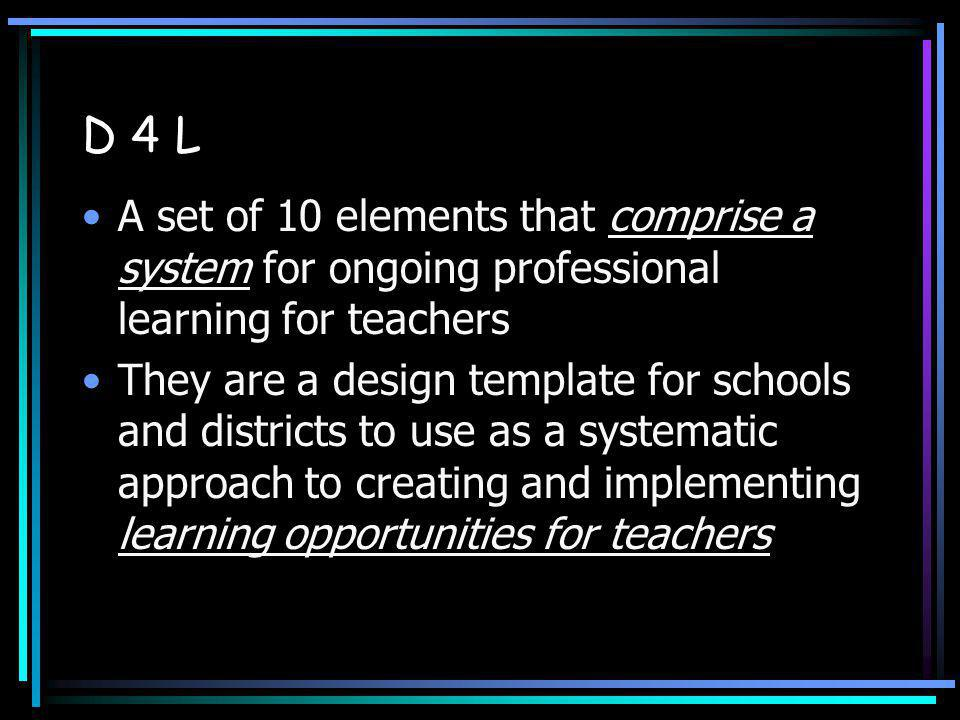 D 4 L A set of 10 elements that comprise a system for ongoing professional learning for teachers They are a design template for schools and districts