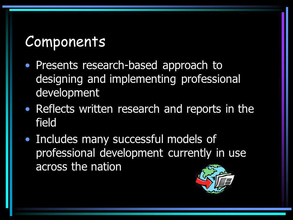 Components Presents research-based approach to designing and implementing professional development Reflects written research and reports in the field