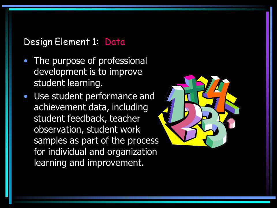 Design Element 1: Data The purpose of professional development is to improve student learning. Use student performance and achievement data, including