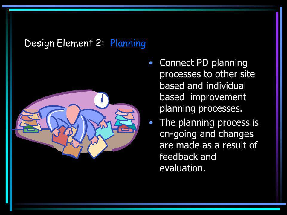 Design Element 2: Planning Connect PD planning processes to other site based and individual based improvement planning processes. The planning process