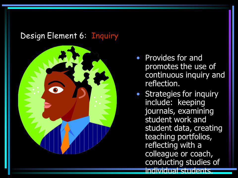 Design Element 6: Inquiry Provides for and promotes the use of continuous inquiry and reflection. Strategies for inquiry include: keeping journals, ex