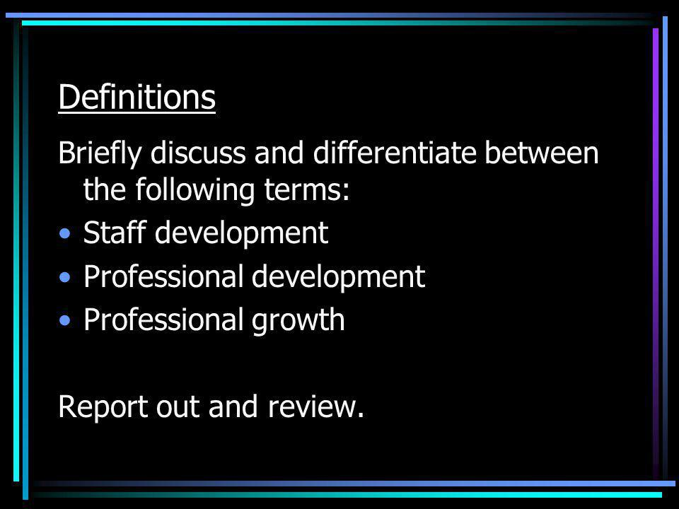 Definitions Briefly discuss and differentiate between the following terms: Staff development Professional development Professional growth Report out a