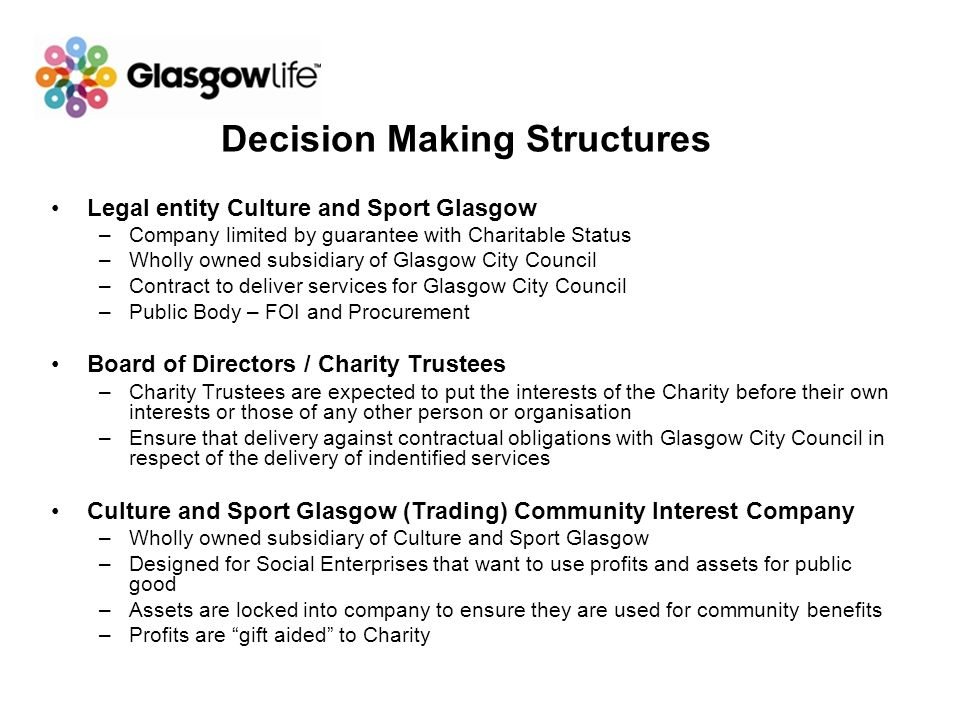 Decision Making Structures Legal entity Culture and Sport Glasgow –Company limited by guarantee with Charitable Status –Wholly owned subsidiary of Gla
