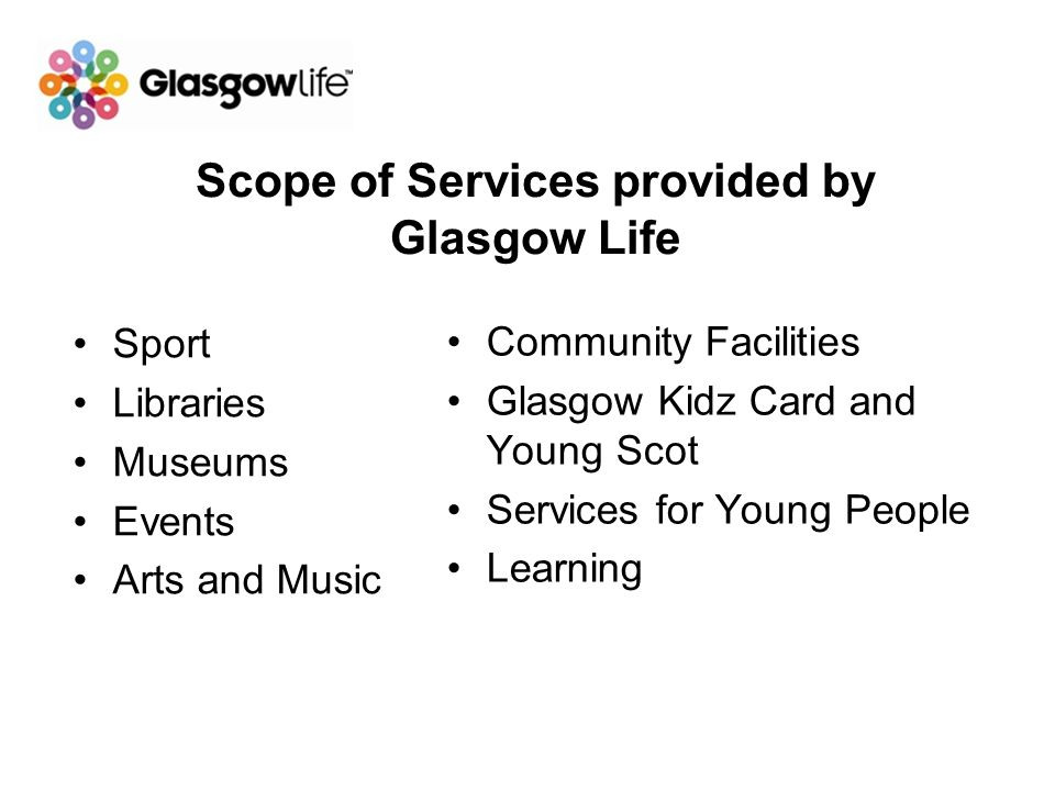 Scope of Services provided by Glasgow Life Sport Libraries Museums Events Arts and Music Community Facilities Glasgow Kidz Card and Young Scot Service