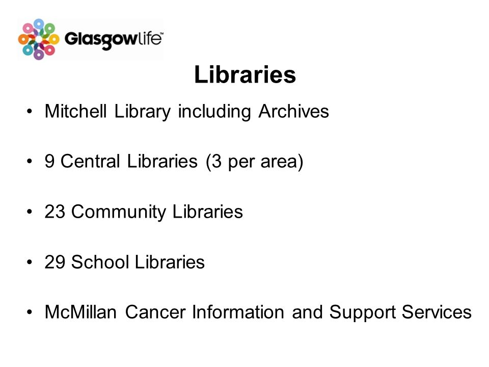 Libraries Mitchell Library including Archives 9 Central Libraries (3 per area) 23 Community Libraries 29 School Libraries McMillan Cancer Information