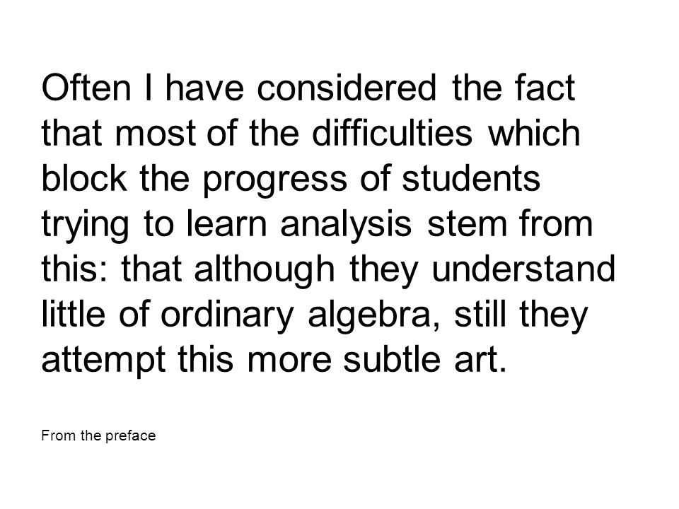Often I have considered the fact that most of the difficulties which block the progress of students trying to learn analysis stem from this: that although they understand little of ordinary algebra, still they attempt this more subtle art.