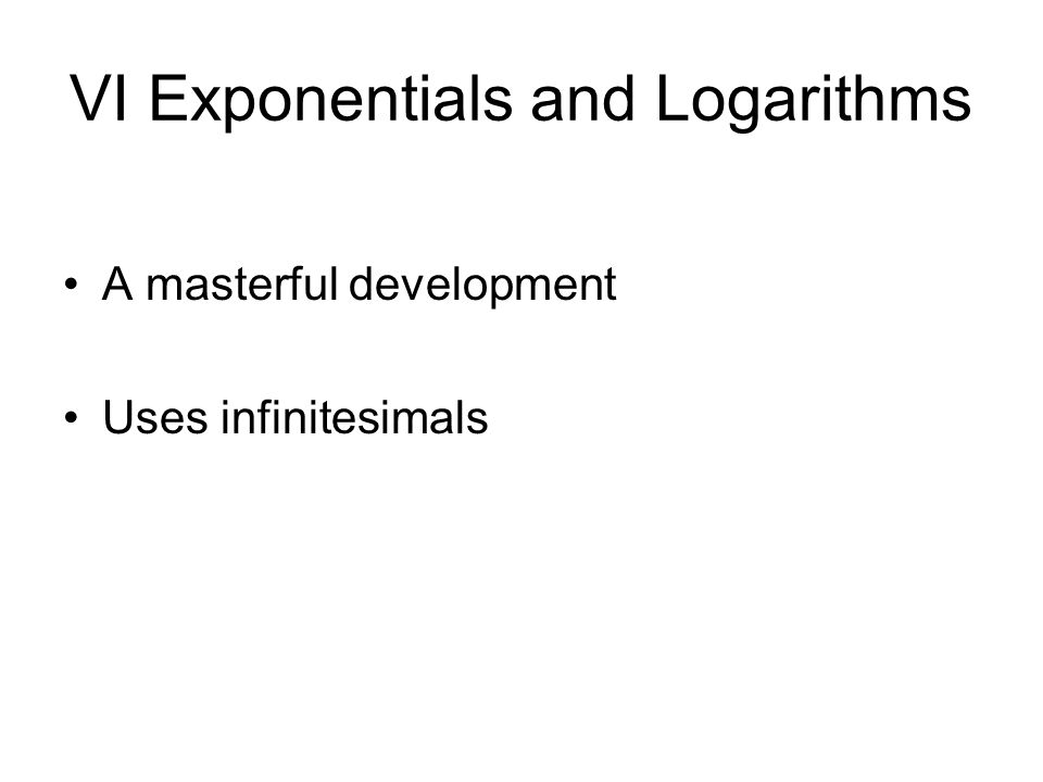 VI Exponentials and Logarithms A masterful development Uses infinitesimals