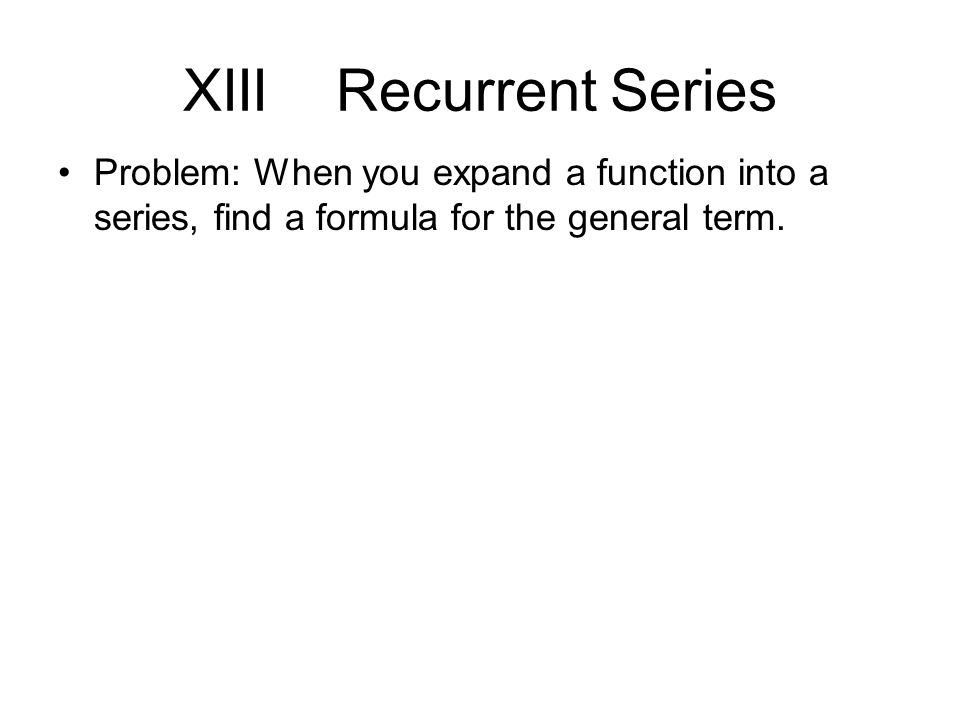 XIII Recurrent Series Problem: When you expand a function into a series, find a formula for the general term.