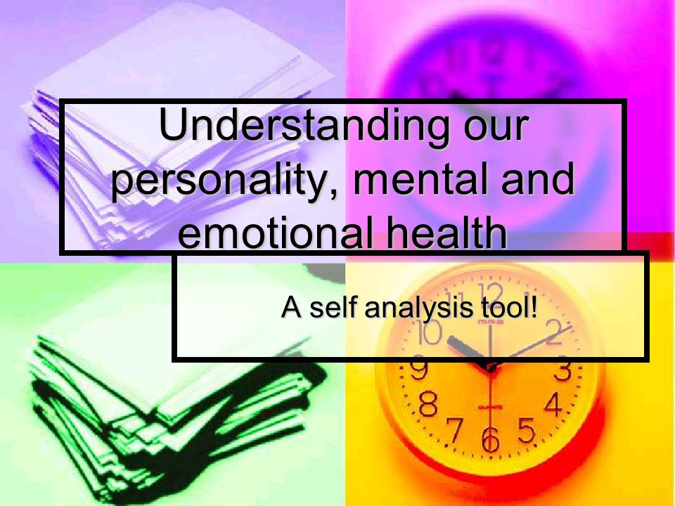 Understanding our personality, mental and emotional health A self analysis tool!